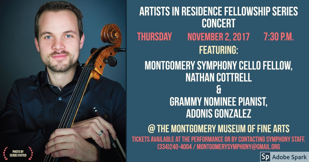 Enjoy an evening of music with the Montgomery Symphony Cello Fellow, Nathan Cottrell, and Grammy Nominee Pianist, Adonis Gonzalez. The performance will feature Sonata No. 1 in E minor for Cello and Piano, Op. 38 by Johannes Brahms, Adagio and Allegro, Op. 70 by Robert Schumann, Suite No. 1 in G major, BWV 1007 by Johann Sebastian Bach, and Sonata for Cello and Piano, L. 135 by Claude Debussy. Tickets may be purchased at the event or by contacting Montgomery Symphony Association Staff at (334)240-4004 or montgomerysymphony@gmail.com.