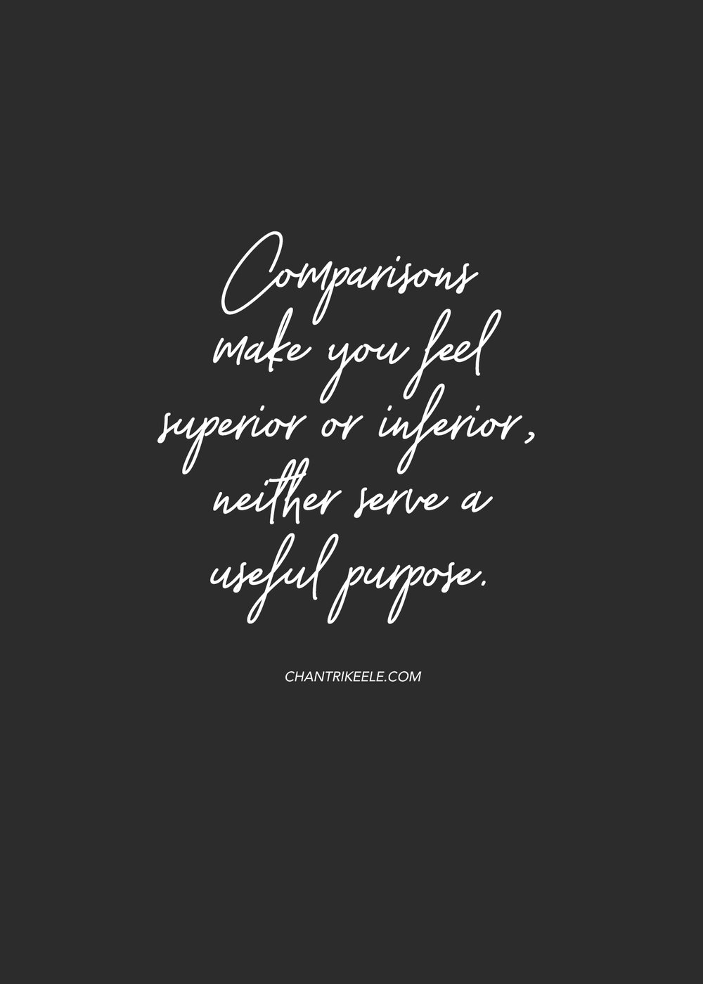 Comparisons make you feel superior or interior neither serve a useful purpose.
