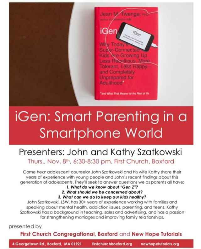 Please register by tomorrow (Tuesday) if you want free childcare!  iGen: Smart Parenting in a Smartphone World  FREE parenting conference  Thursday, Nov. 8th, 6:30-8:30 pm  First Church Congregational, Boxford  4 Georgetown Rd.  Boxford, MA 01921  Free childcare with registration  Register here: http://ow.ly/Iw1u50jB1iw  Come hear adolescent counselor John Szatkowksi and his wife Kathy share wisdom, insight, and research on parenting this generation of adolescents. John is a licensed social worker and addiction counselor and has been working with families for over 30 years. Feel free to share this post!
