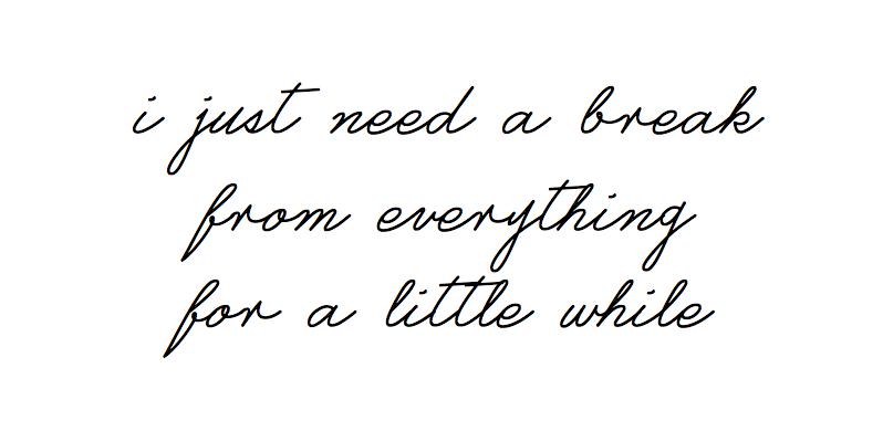 J'ai juste besoin d'une pause, de tout, pendant un petit bout