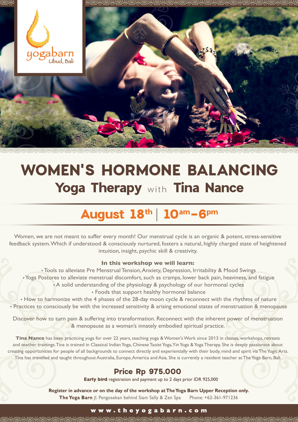 - Yoga Therapy: Women's Hormone Balancing with Tina NanceAugust 18, 2018 10:00am - 6:00pmRp 975.000. Early Bird registration and payment up to 2 days prior Rp 925.000Women, we are not meant to suffer every month! Our menstrual cycle is an organic & potent, stress-sensitive feedback system. Which if understood & consciously nurtured, fosters a natural, highly charged state of heightened intuition, insight, psychic skill & creativity.In this workshop we will learn:Tools to alleviate Pre Menstrual Tension, Anxiety, Depression, Irritability & Mood SwingsYoga Postures to alleviate menstrual discomfort, such as cramps, lower back pain, heaviness, and fatigueA solid understanding of physiology & psychology of our hormonal cyclesFoods that support healthy balanceHow to harmonise with 4 phases of the 28-day moon cycle & reconnect with the rhythms of naturePractices to consciously be with the increased sensitivity & arising emotional states of menstruation and menopauseDiscover how to turn pain & suffering into transformation. Reconnect with the inherent power of menstruation & menopause as a woman's innately embodied spiritual practice.