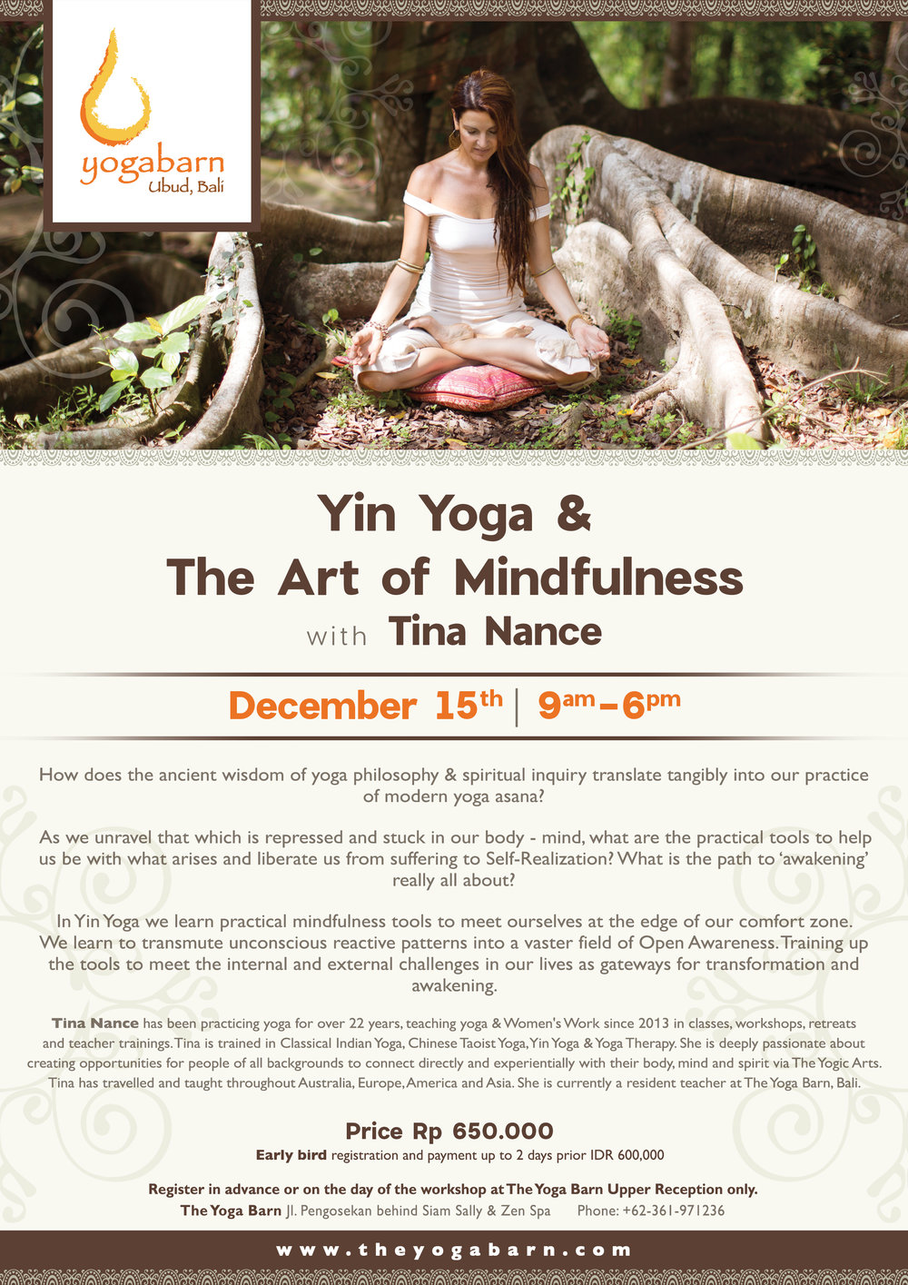 - Yin Yoga & The Art of MindfulnessDecember 15, 2018 at 9:00am - 6:00pmRp 650,000. Early Bird registration and payment up to 2 days prior Rp 600,000How does the ancient wisdom of yoga philosophy & spiritual inquiry translate tangibly into our practice of modern yoga asana?As we unravel that which is repressed and stuck in our body-mind, what are the practical tools to help us be with what arises and liberate us from suffering to Self-Realization? What is the path to 'awakening' really all about?In Yin Yoga we learn practical mindfulness tools to meet ourselves at the edge of our comfort zone. We learn to transmute unconscious reactive patterns into a vaster field of Open Awareness. Training up the tools to meet the internal and external challenges in our lives as gateways for transformation and awakening.