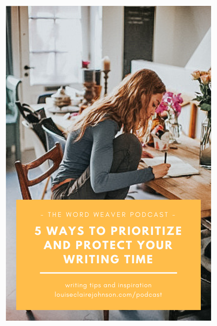 5 ways to prioritize and protect your writing time - how to make time for writing in your life - the word weaver podcast.png