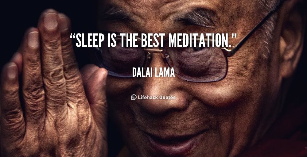 """Sleep is the best meditation"""