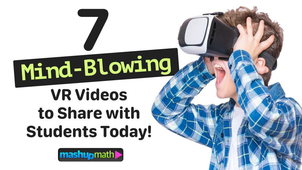7 Mind-Blowing VR Videos for Engaging Students Today  — Mashup Math