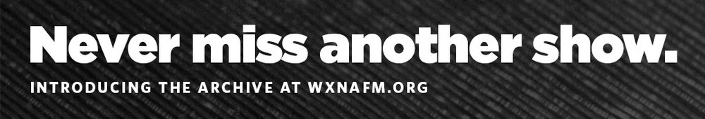 "Using the new archive at  WXNAfm.org  is easy.  Click "" Calendar "" to search by date or "" All Shows "" to search by show name. Click the date link to the episode you want to hear, and voila! You're a time traveler."