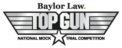BAYLOR LAW TOP GUN NATIONAL MOCK TRIAL COMPETITION