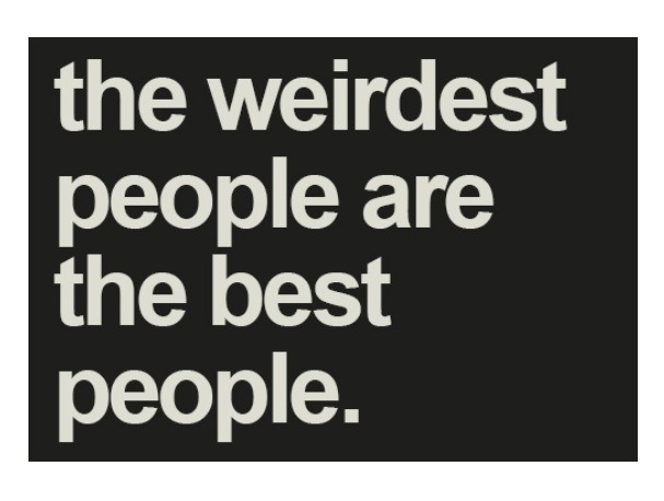 The weirdest people are the best people.