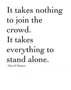 """Familiar anyone?   """"It takes nothing to join the crowd. It takes everything to stand alone."""""""