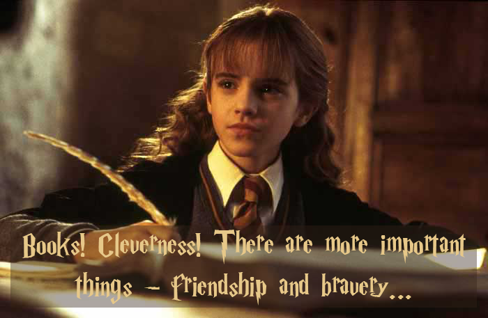"Harry Potter Wiki; ""Books! And cleverness! There are more important things - friendship and bravery..."" Hermione Granger (Harry Potter and the Sorcerer's Stone)"