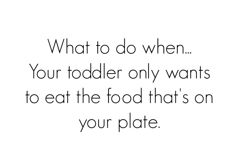 3 things to do when your toddler only wants your food.