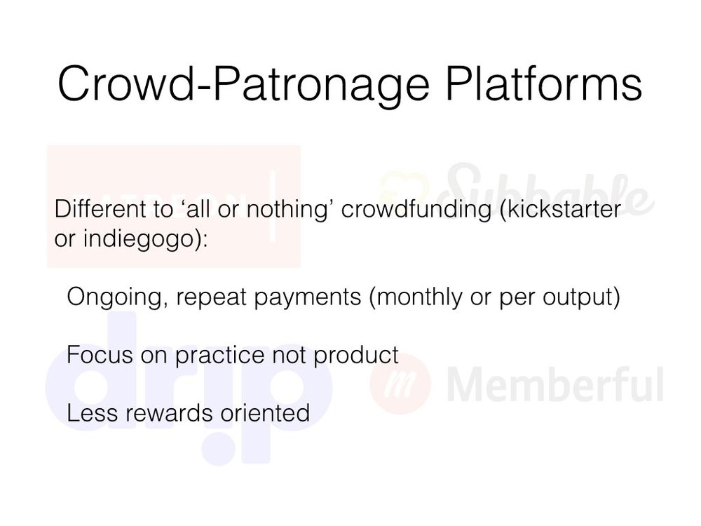 Crowd-patronage is akin to crowdfunding used by cultural producers but differs in a series of important ways:  …some will use indiegogo or kickstarter to fund discrete projects like recording an album or producing a film.  Compared to historical forms of patronage which were dominated by rich and powerful individuals, families or institutions, artists and creators in crowd-patronage networks will have dozens, if not hundreds or thousands of patrons paying between $1 and $5 a month.  [see  here  for a paper I wrote focusing on this in more detail]