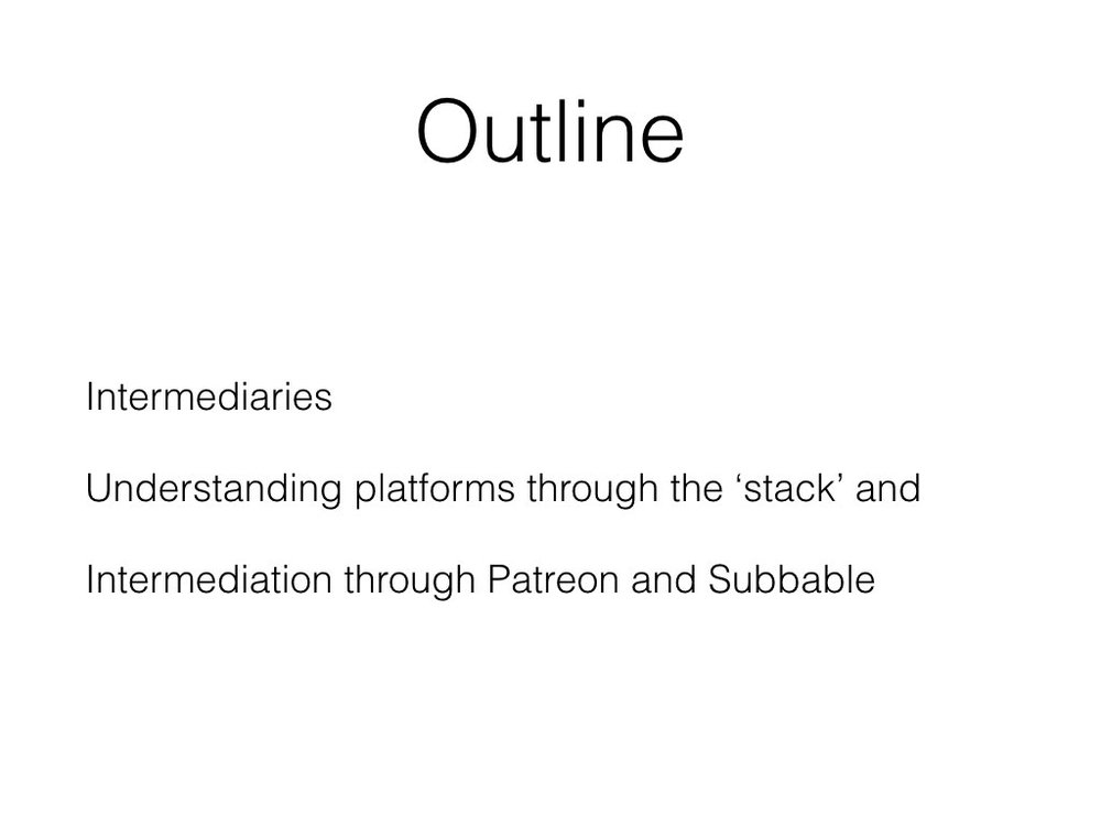 [NB - missed a word on this slide. It should be Understanding platforms through the 'stack' and interpenetration]  Based on this research, today i want to explore how crowdpatronage platforms - Patreon in particular - act as intermediaries in the cultural and creative economy. In addition, i want to highlight how connections with other platforms has a massive influence on intermediary processes and change the very nature of art.  I'm going to start by talking a little bit about intermediaries, before two concepts which are helpful to understand platforms before delving into how Patreon and connected companies operate.