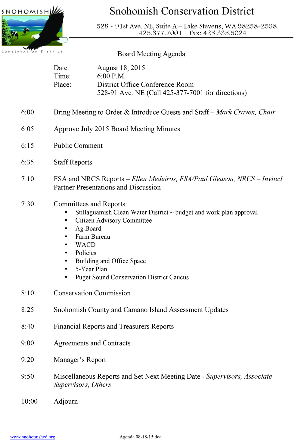 Image of Board Meeting Agenda Date:               August 18, 2015 Time:               6:00 P.M. Place:               District Office Conference Room | 528-91 Ave. NE (Call 425-377-7001 for directions) 6:00           Bring Meeting to Order & Introduce Guests and Staff – Mark Craven, Chair 6:05           Approve July 2015 Board Meeting Minutes 6:15           Public Comment 6:35           Staff Reports 7:10           FSA and NRCS Reports – Ellen Medeiros, FSA/Paul Gleason, NRCS – Invited Partner Presentations and Discussion 7:30           Committees and Reports: ·       Stillaguamish Clean Water District ~ budget and work plan approval ·       Citizen Advisory Committee ·       Ag Board ·       Farm Bureau ·       WACD ·       Policies ·       Building and Office Space ·       5-Year Plan ·       Puget Sound Conservation District Caucus  8:10           Conservation Commission 8:25           Snohomish County and Camano Island Assessment Updates 8:40           Financial Reports and Treasurers Reports 9:00           Agreements and Contracts 9:20           Manager's Report 9:50          Miscellaneous Reports and Set Next Meeting Date - Supervisors, Associate Supervisors, Others 10:00         Adjourn