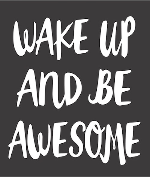 Wake up and be awesome.jpg