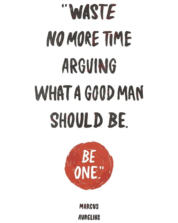 Marcus Aurelius Waste no more time Arguing what a good man should be