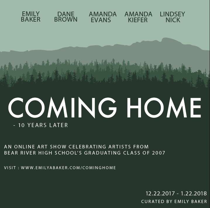-     Coming Home is a group exhibition coinciding with Bear River High School's Class of 2007's 10 year reunion, of which will be held on December 23rd. It features work from Emily Baker, Dane Brown, Amanda Evans, Amanda Kiefer, and Lindsey Nick; students who went on to pursue a career in the arts. Bear River has a range of art classes including photography, drawing and painting, and ceramics. Ag Mechanics also offers a range of technical and making skills. The choir, band, and dance programs also provide numerous performance opportunities, of which greatly benefitted a few of the the artists in the show as teachers in the arts.     While the artists in the show weren't particularly close in high school, they've come together for this event and will continue to remain friends, resources, and colleagues in the field. It's nice to look back and see the influence that the art, mechanics, choir, band, and dance teachers had on these artists. Curated by Emily Baker, Coming Home will be showcased online from December 23rd - February 23rd, 2018. http://www.emilyabaker.com/cominghome