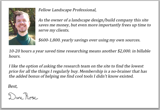 As the owner of a landscape design/build company this site saves me money, but even more importantly frees up time to serve my clients.  $600-$1,800. yearly savings over using my own sources.  10-20 hours a year saved time researching means another $2,000. in billable hours.  I like the option of asking the research team on the site to find the lowest price for all the things I regularly buy.  Membership is a no-brainer that has the added bonus of helping me find cool tools I didn't know existed.