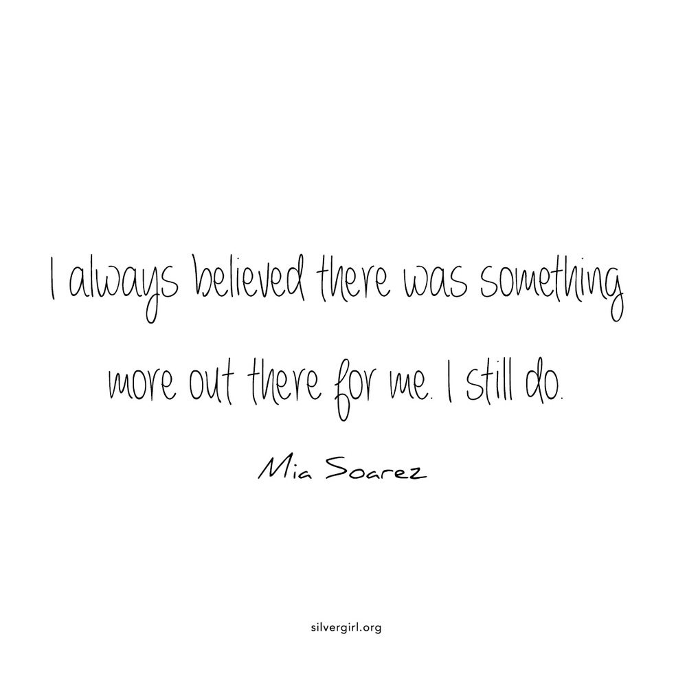 I always believed there was something more out there for me. I still do - Mia Soarez