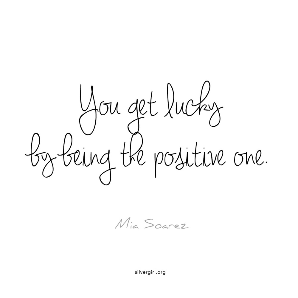 You get lucky by being the positive one. - Mia Soarez
