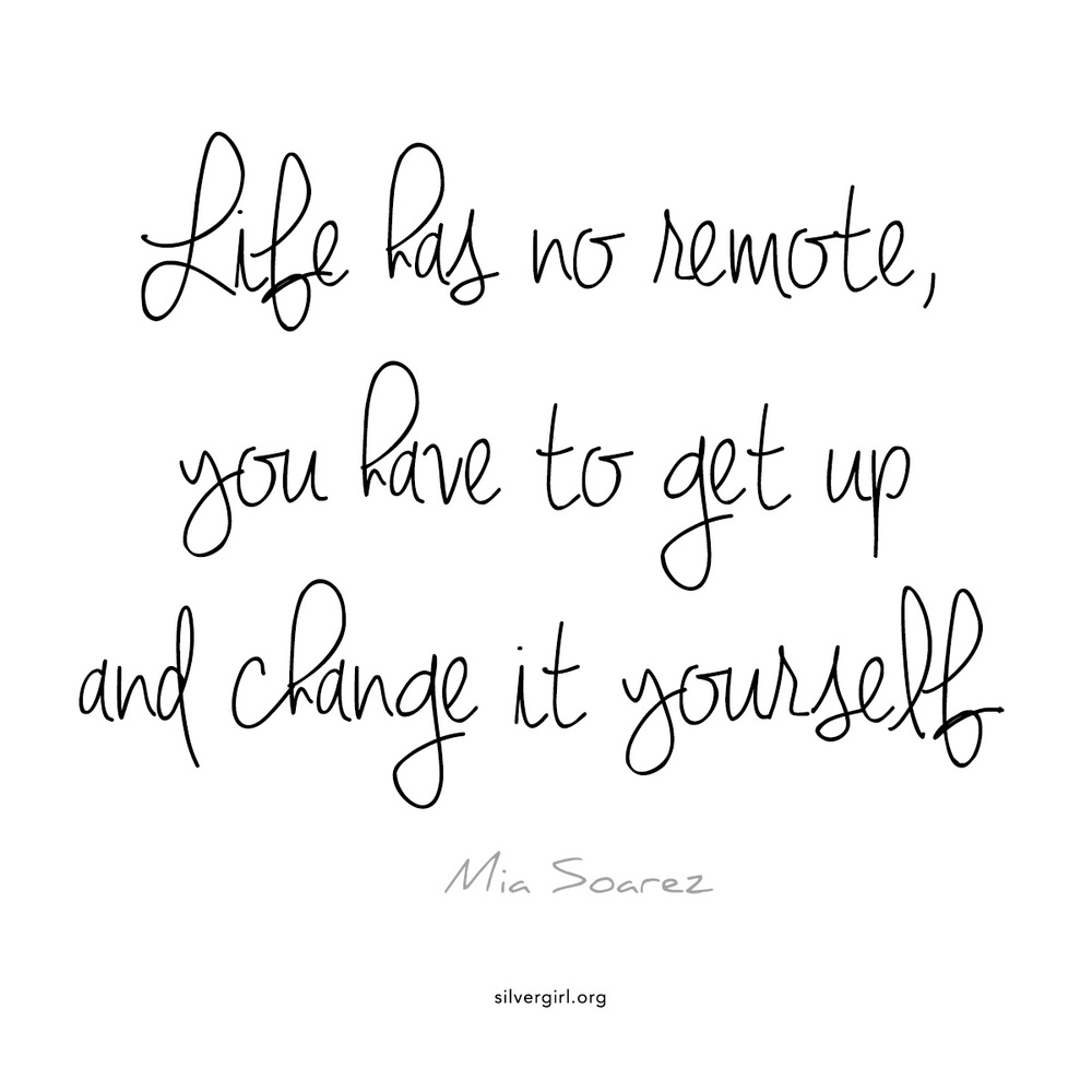 Life has no remote, you have to get up and change it yourself. - Mia Soarez