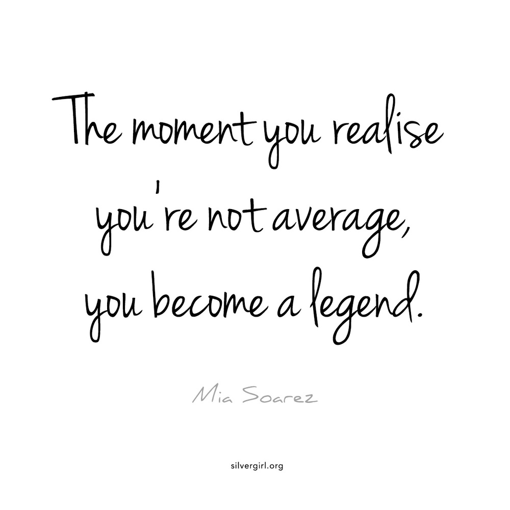 The moment you realise you're not average, you become a legend. - Mia Soarez