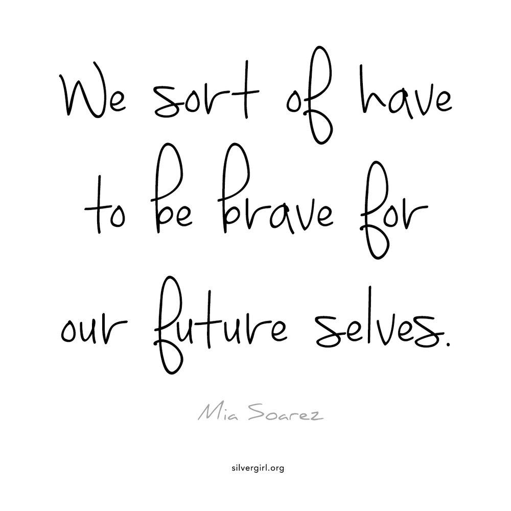 We sort of have to be brave for our future selves. - Mia Soarez