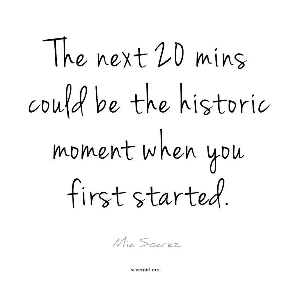 The next 20 mins could be the historic moment when you first started. - Mia Soarez