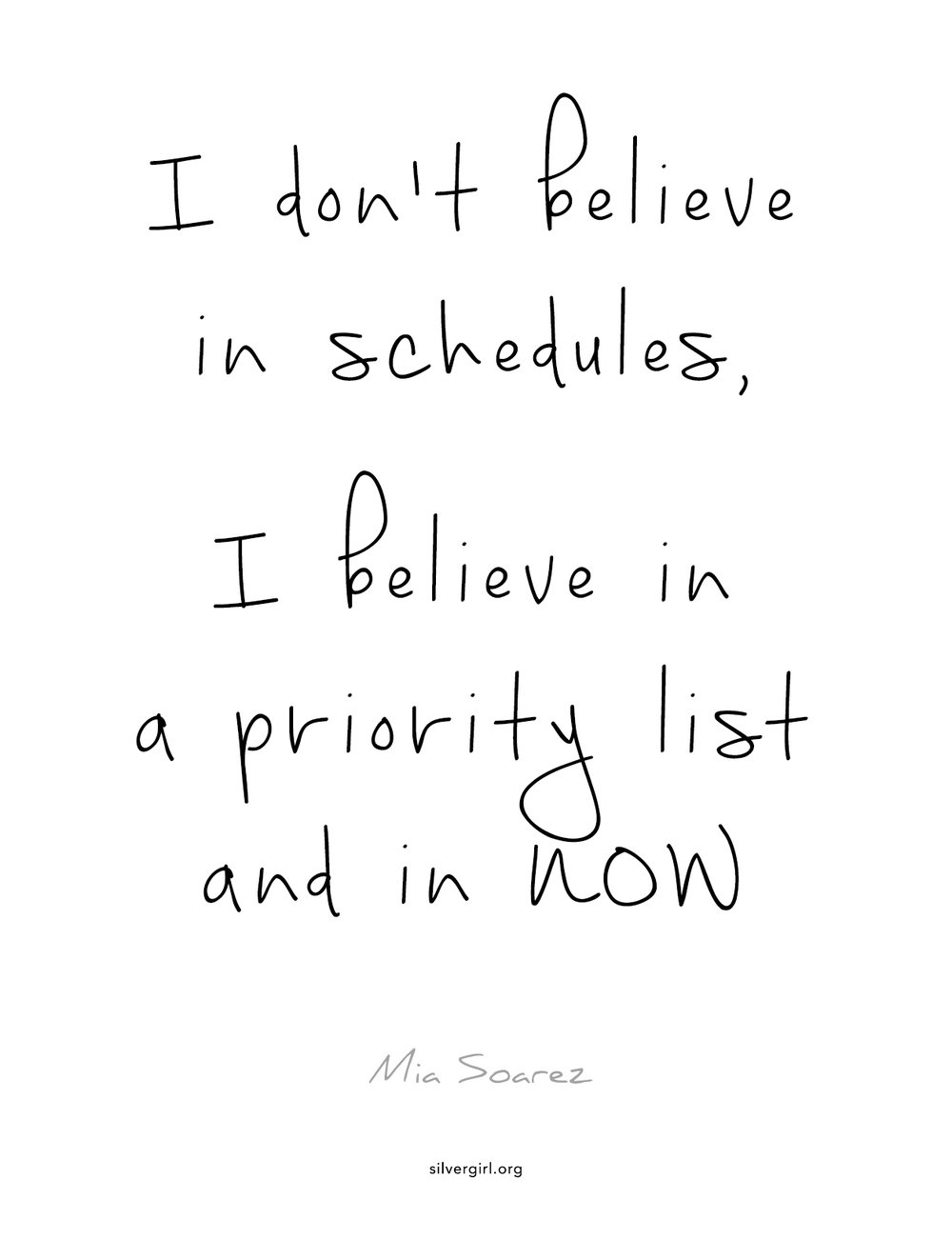 I don't believe in schedules, I believe in a priority list and in NOW. - Mia Soarez