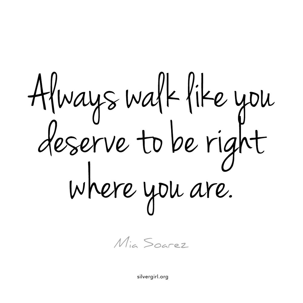Always walk like you deserve to be right where you are - Mia Soarez