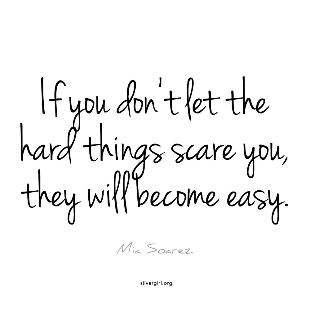 If you don't let the hard things scare you, they will become easy - Mia Soarez