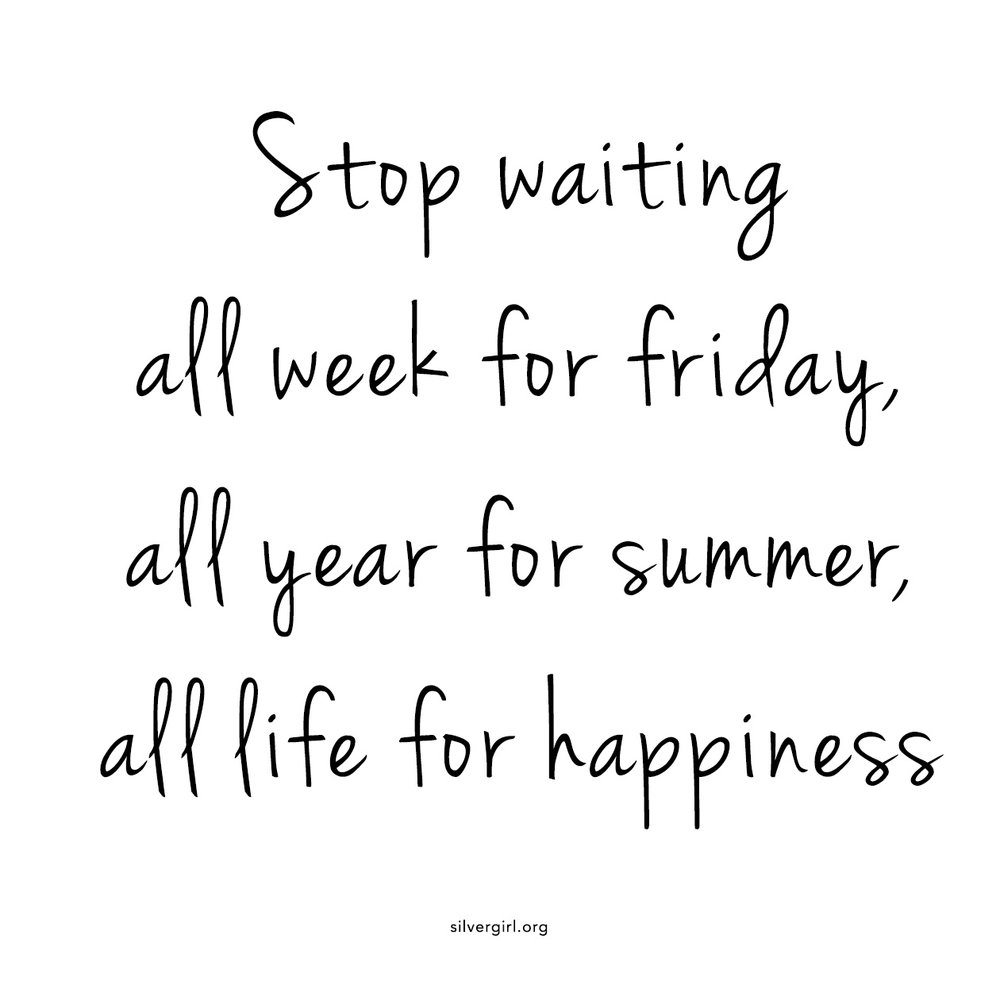 Stop waiting  all week for friday, all year for summer, all life for happiness