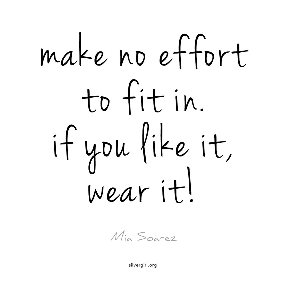 Make no effort to fit in. If you like it, wear it! - Mia Soarez