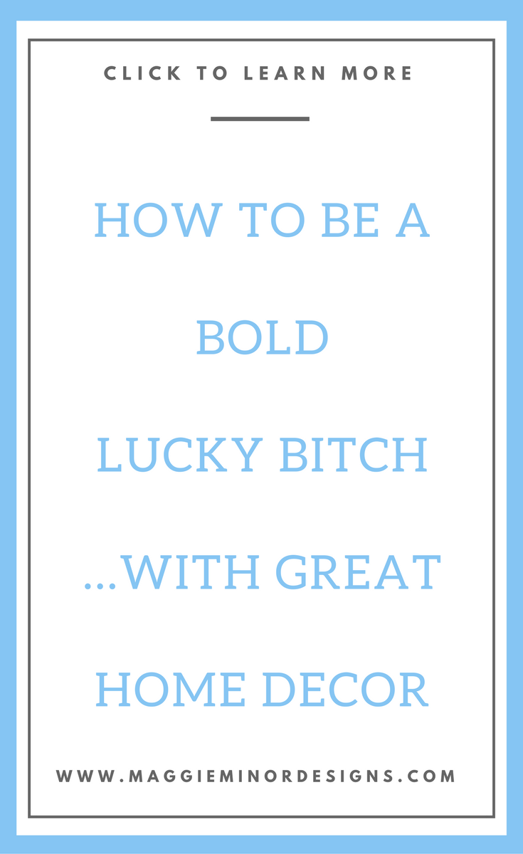 How to be a Bold Lucky Bitch with Great Home Decor