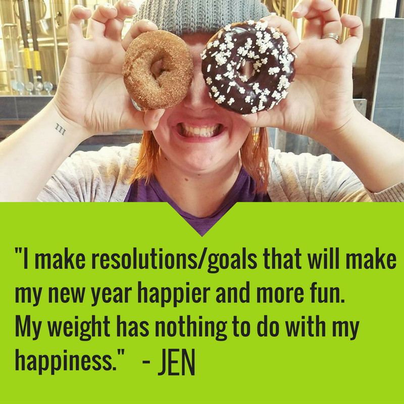 """I make resolutions/goals that will make my new year happier and more fun. My weight has nothing to do with my happiness.""  — Jen"