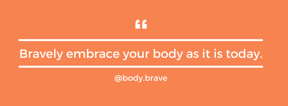 body brave - bravely embrace your body as is it is today.