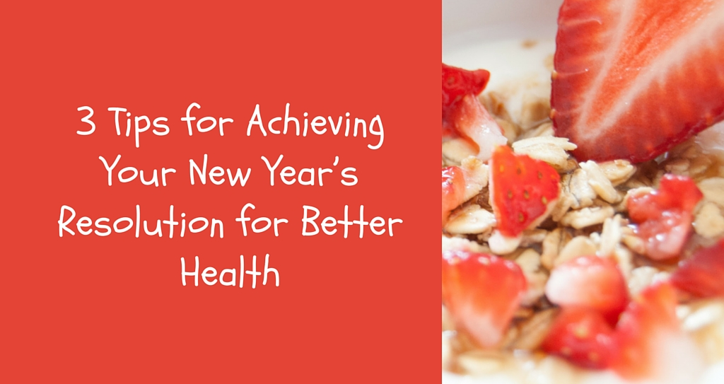 3 Tips For Achieving Your New Year's Resolution For Better Health