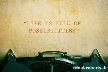 """""""Das Leben ist voller Möglichkeiten""""...nutze sie!"""