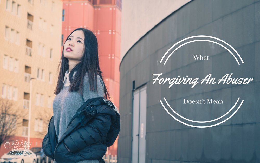 What Forgiving An Abuser Doesn't Mean — Ashley Easter