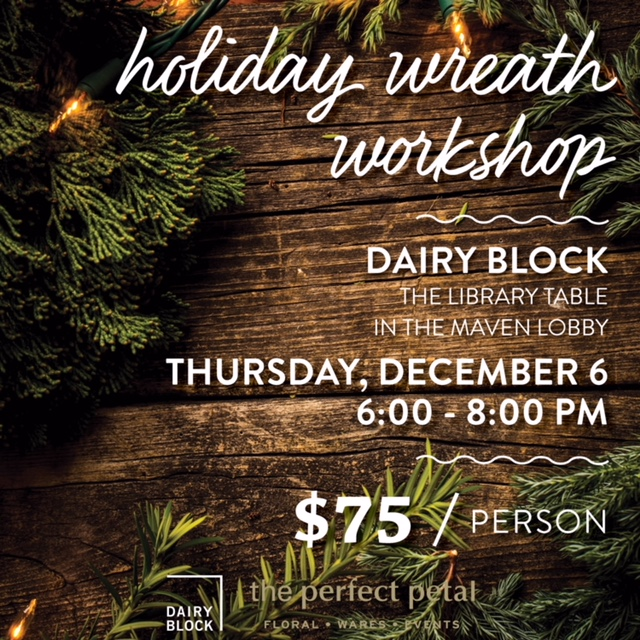 "Join Dairy Block and The Perfect Petal for some holiday cheer with a wreath-making workshop. We'll use botanicals, ribbons, berries and trimmings to create a beautiful holiday wreath that can be used indoors or out. We hope you'll join us as we sip cocktails and embrace this festive time of year! Grab a friend and get your  tickets  while you can, space is limited.  Included in the Price. Pre-greened 20"" wreath, with many botanical options, ribbons, berries, etc., workshop instruction, all materials required for the class, one drink ticket for a beverage of your choice at Poka Lola and a finished holiday wreath designed by you."