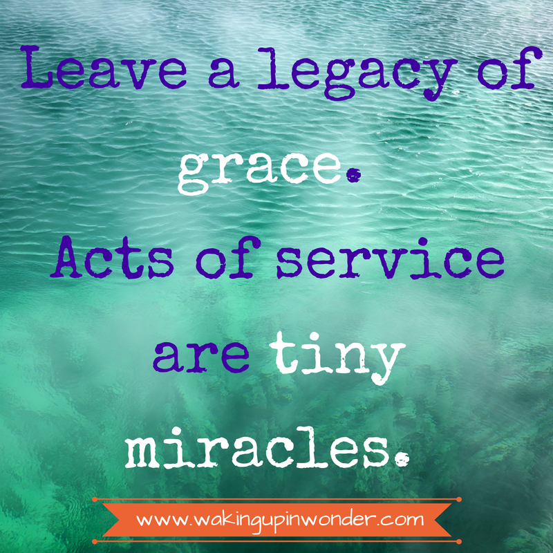 Leave a legacy of grace. Acts of service are tiny miracles.  www.wakingupinwonder.com