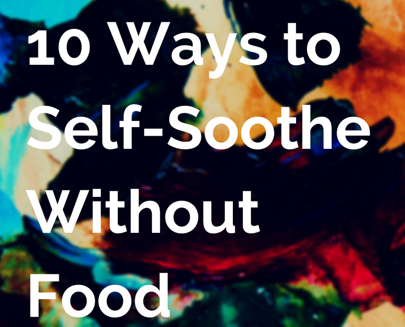10 Ways to Self Soothe Without Food / Emotional Eating Help