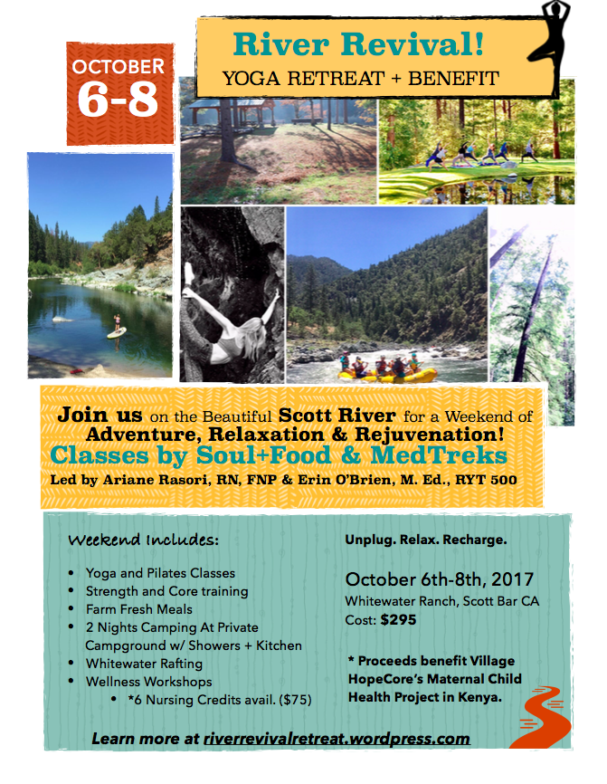 October 6th-8th, 2017 White Water Ranch near Ashland, OR & Mount Shasta, CA $295- All-Inclusive   Have you always wanted to go on a yoga retreat? Are you ready for a full weekend of adventure plus relaxation to recharge before the holidays?   Join our annual River Revival Yoga & Wellness Retreat coming up October 6th-8th, 2017!  Beyond this incredible opportunity to raft the gorgeous Klamath River with esteemed guides, you will experience farm fresh meals, yoga & pilates classes, wellness curriculum designed for everyday living and medical professionals (nutrition,  mindfulness, healthy living), plus so much more! Discover inner peace while supporting global health. Proceeds will benefit Village HopeCore's Maternal Child Health Project in Kenya.   We recommend signing up early to reserve your spot! Email us at  riverrevivalretreat@gmail.com .