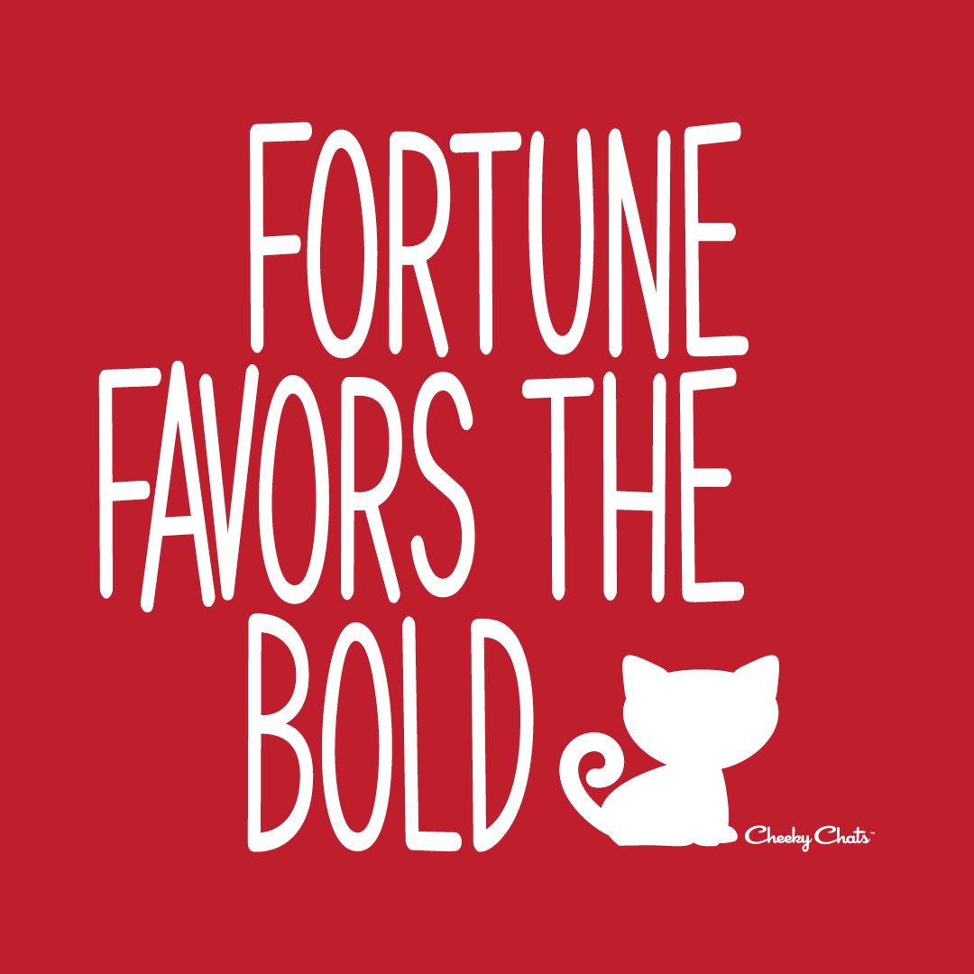 Fortune favors the bold!
