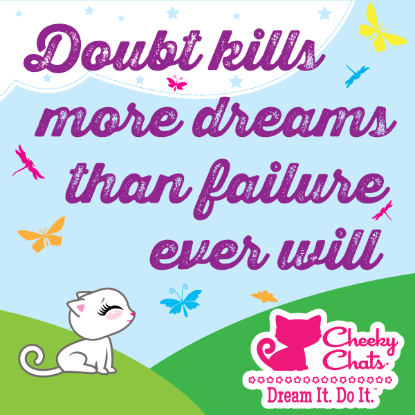 Cheeky Chats Inspirational Quote of the Day: Doubt Kills More Dreams than Failure Ever Will.   Dream It. Do It. - Cheeky Chats