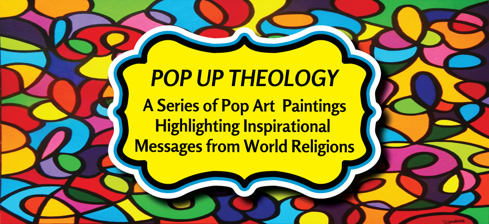 "Pop Up Theology by Christi Scofield    A Series of Pop Art Paintings Highlighting Inspirational Messages from World Religions.    With so much focus on the negative aspects of religion in today's secular culture, I created the Pop Up Theology series to explore and foster discussion about positive and inspirational elements in some of our world's major religions.    I titled the series ""Pop Up Theology"" instead of ""Pop Art Theology"" because I liken it to the concept of a retail ""pop up"" store where the best of a brand is made available to consumers who don't normally have access to it.  Pop Up Theology cuts through the negative noise so prevalent in our culture and gives the viewers access to consider, discuss and reflect on positive religious messages.   I chose the pop art style with bright, happy colors because the paintings are meant to uplift, encourage and inspire.  My goal is for the viewer to leave each of the paintings with a vibe of joy and even better, the idea to move on and pay that joy forward."