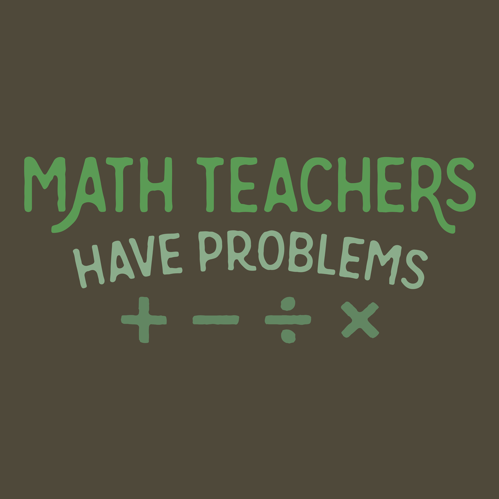 Math teachers have problems. It's true. All teachers have problems, but especially math teachers. See this on t-shirts, hoodies, mugs, and more!