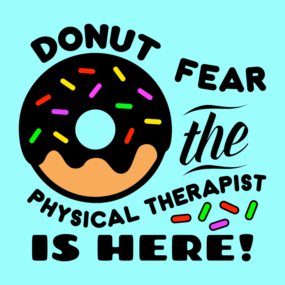 Donut Fear, the Physical Therapist is here! Another fun shirt for PTs!