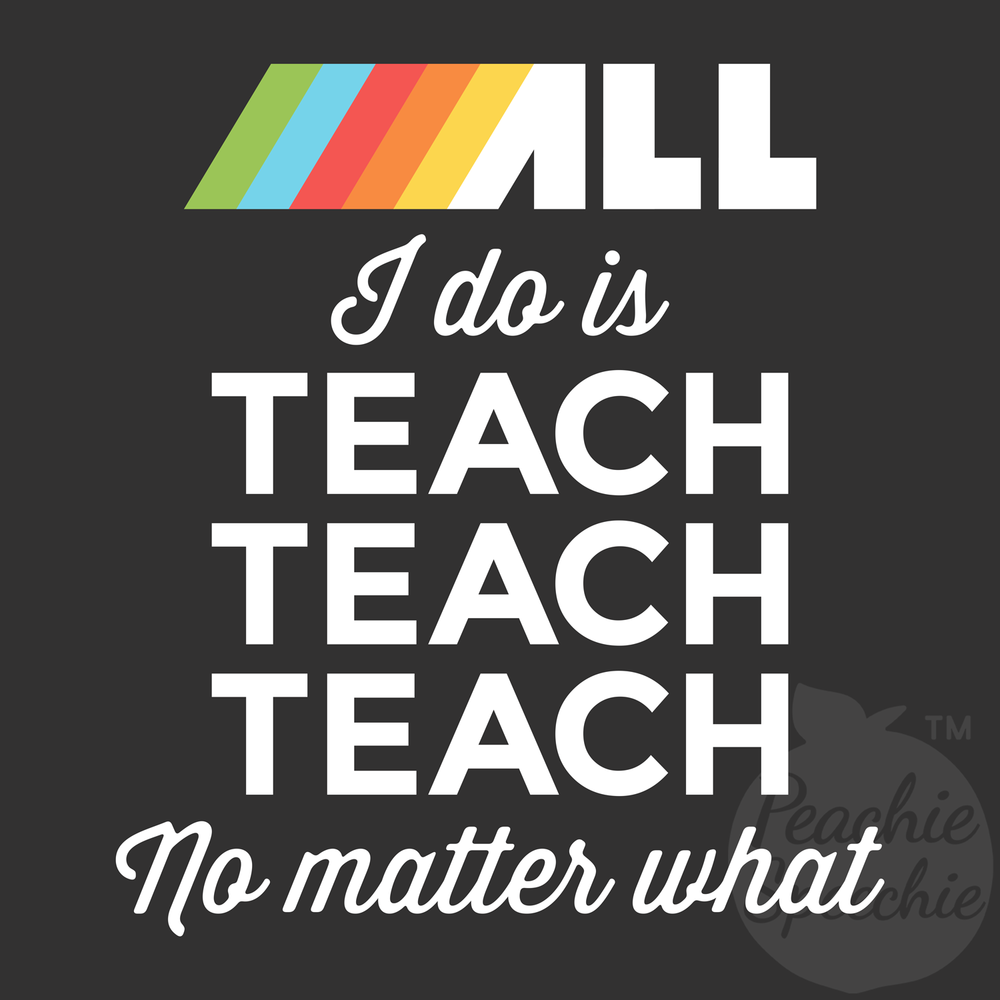All I do is teach teach teach no matter what!