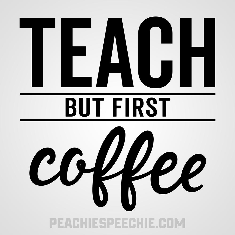 Teach, but first coffee! Order your new favorite teacher tees at peachiespeechie.com/teacher-apparel